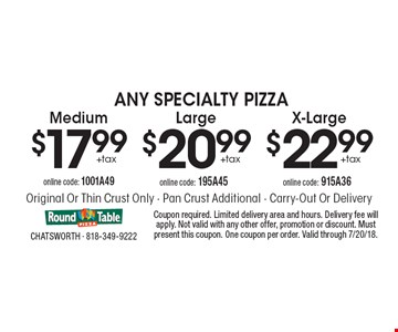 Any Specialty Pizza - $22.99 +tax X-Large online code: 915A36 OR 20.99+tax Large online code: 195A45 OR $17.99 +tax Medium online code: 1001A49.  Original Or Thin Crust Only. Pan Crust Additional. Carry-Out Or Delivery. Coupon required. Limited delivery area and hours. Delivery fee will apply. Not valid with any other offer, promotion or discount. Must present this coupon. One coupon per order. Valid through 7/20/18.