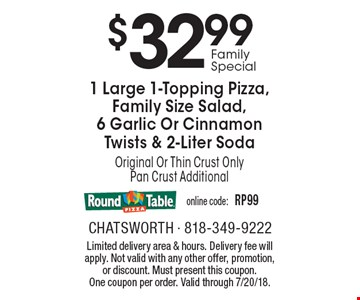 $32.99 Family Special - 1 Large 1-Topping Pizza, Family Size Salad, 6 Garlic Or Cinnamon Twists & 2-Liter Soda. Original Or Thin Crust Only. Pan Crust Additional. Online code: RP99. Limited delivery area & hours. Delivery fee will apply. Not valid with any other offer, promotion, or discount. Must present this coupon. One coupon per order. Valid through 7/20/18.