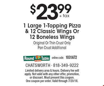 $23.99 + tax 1 Large 1-Topping Pizza & 12 Classic Wings Or 12 Boneless Wings. Original Or Thin Crust Only. Pan Crust Additional. Online code: 1031A72. Limited delivery area & hours. Delivery fee will apply. Not valid with any other offer, promotion, or discount. Must present this coupon. One coupon per order. Valid through 7/20/18.