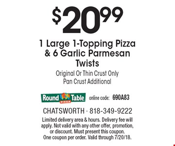 $20.99 1 Large 1-Topping Pizza & 6 Garlic Parmesan Twists. Original Or Thin Crust Only. Pan Crust Additional. Online code: 690A83. Limited delivery area & hours. Delivery fee will apply. Not valid with any other offer, promotion, or discount. Must present this coupon. One coupon per order. Valid through 7/20/18.