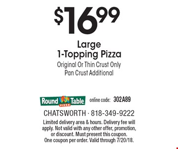 $16.99 Large 1-Topping Pizza. Original Or Thin Crust Only. Pan Crust Additional. Online code: 302A89. Limited delivery area & hours. Delivery fee will apply. Not valid with any other offer, promotion, or discount. Must present this coupon. One coupon per order. Valid through 7/20/18.