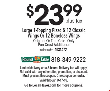 $23.99 plus tax Large 1-Topping Pizza & 12 Classic Wings Or 12 Boneless Wings Original Or Thin Crust Only Pan Crust Additional. Limited delivery area & hours. Delivery fee will apply. Not valid with any other offer, promotion, or discount. Must present this coupon. One coupon per order. Valid through 8-17-18.Go to LocalFlavor.com for more coupons.