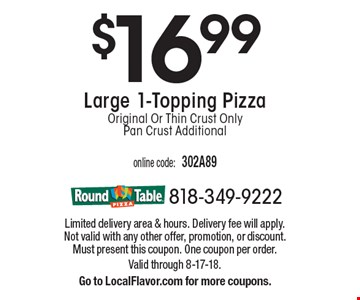 $16.99Large 1-Topping Pizza Original Or Thin Crust Only Pan Crust Additional. Limited delivery area & hours. Delivery fee will apply. Not valid with any other offer, promotion, or discount. Must present this coupon. One coupon per order. Valid through 8-17-18.Go to LocalFlavor.com for more coupons.