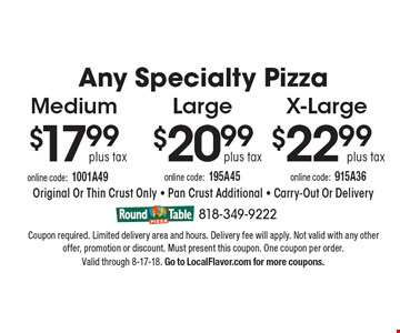 Any Specialty Pizza $22.99 plus tax X-Large. $20.99 plus tax Large. $17.99 plus tax Medium. . Original Or Thin Crust Only - Pan Crust Additional - Carry-Out Or Delivery. Coupon required. Limited delivery area and hours. Delivery fee will apply. Not valid with any other offer, promotion or discount. Must present this coupon. One coupon per order. 