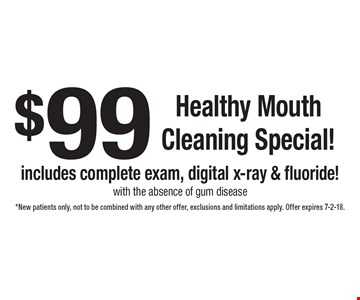 $99 healthy mouth cleaning special! Includes complete exam, digital x-ray & fluoride! With the absence of gum disease. *New patients only, not to be combined with any other offer, exclusions and limitations apply. Offer expires 7-2-18.