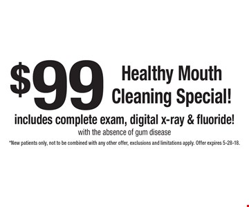 $99 Healthy Mouth Cleaning Special! Includes complete exam, digital x-ray & fluoride! With the absence of gum disease. *New patients only, not to be combined with any other offer, exclusions and limitations apply. Offer expires 5-28-18.