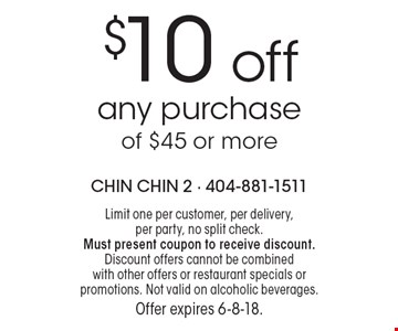 $10 off any purchase of $45 or more. Limit one per customer, per delivery, per party, no split check. Must present coupon to receive discount. Discount offers cannot be combined with other offers or restaurant specials or promotions. Not valid on alcoholic beverages. Offer expires 6-8-18.