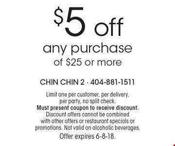 $5 off any purchase of $25 or more. Limit one per customer, per delivery, per party, no split check. Must present coupon to receive discount. Discount offers cannot be combined with other offers or restaurant specials or promotions. Not valid on alcoholic beverages. Offer expires 6-8-18.