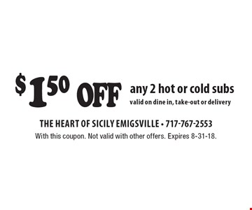 $1.50 off any 2 hot or cold subs. Valid on dine in, take-out or delivery. With this coupon. Not valid with other offers. Expires 8-31-18.