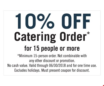 10% off catering order for 15 people or more. *Minimum 15-person order. Not combinable with any other discount or promotion. No cash value. Valid through 6/30/2018 and for one time use. Excludes holidays. Must present coupon for discount.