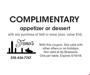 Complimentary appetizer or dessert with any purchase of $60 or more (max. value $14). With this coupon. Not valid withother offers or on holidays.Not valid at dp Brasserie. One per table. Expires 5/18/18.