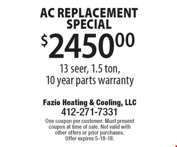 AC replacement special $2450.00 13 seer, 1.5 ton, 10 year parts warranty. One coupon per customer. Must present coupon at time of sale. Not valid with other offers or prior purchases. Offer expires 5-18-18.