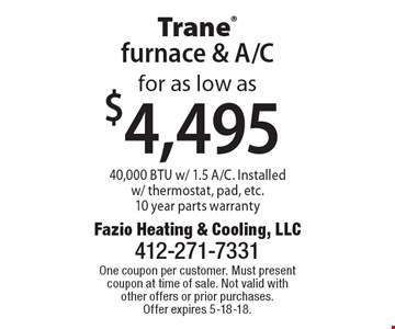 Trane furnace & A/C for as low as $4,495. 40,000 BTU w/ 1.5 A/C. Installed w/ thermostat, pad, etc.10 year parts warranty. One coupon per customer. Must present coupon at time of sale. Not valid with other offers or prior purchases. Offer expires 5-18-18.