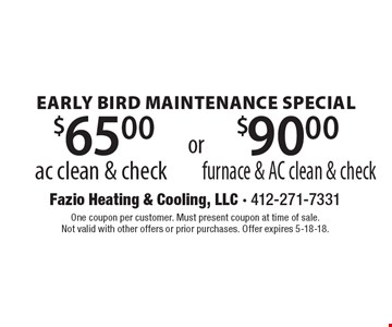 Early Bird Maintenance Special. $65.00 ac clean & check OR $90.00 furnace & AC clean & check. One coupon per customer. Must present coupon at time of sale. Not valid with other offers or prior purchases. Offer expires 5-18-18.