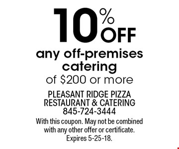 10% OFF any off-premises catering of $200 or more. With this coupon. May not be combined with any other offer or certificate. Expires 5-25-18.
