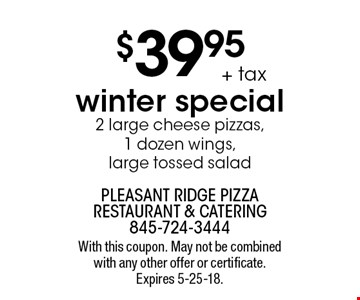 $39.95 + tax winter special. 2 large cheese pizzas,1 dozen wings, large tossed salad. With this coupon. May not be combined with any other offer or certificate. Expires 5-25-18.