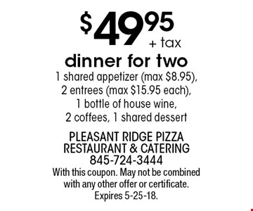 $49.95 + tax Dinner for two.1 shared appetizer (max $8.95), 2 entrees (max $15.95 each),1 bottle of house wine, 2 coffees, 1 shared dessert. With this coupon. May not be combined with any other offer or certificate. Expires 5-25-18.