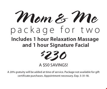 $230 Mom & Me package for two. Includes: 1 hour Relaxation Massage and 1 hour Signature Facial. A $50 SAVINGS! A 20% gratuity will be added at time of service. Package not available for gift certificate purchases. Appointment necessary. Exp. 5-31-18.