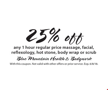 25% off any 1 hour regular price massage, facial, reflexology, hot stone, body wrap or scrub. With this coupon. Not valid with other offers or prior service. Exp. 6/8/18.