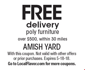 Free delivery poly furniture over $500, within 30 miles. With this coupon. Not valid with other offers or prior purchases. Expires 5-18-18. Go to LocalFlavor.com for more coupons.