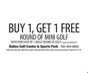 BUY 1, GET 1 FREE ROUND OF MINI GOLF WITH PURCHASE OF 1 ADULT ROUND OF GOLF - good at all times. Valid one time only. With this coupon. Not valid with other offers or prior purchases. Expires 5-18-18.