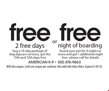 Free night of boarding–board your pet for 4 nights or more and get 1 additional night free. Please call for details. Free 2 free days–buy a 10-day package of dog daycare services, get the 11th and 12th days free. With this coupon. Limit one coupon per customer. Not valid with other offers. Expires 6-30-18.