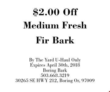 $2.00 Off Medium Fresh Fir Bark. By The Yard. U-Haul Only. Expires April 30th, 2018