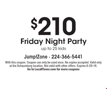 $210 Friday night party up to 25 kids. With this coupon. Coupon can only be used once. No copies accepted. Valid only at the Schaumburg location. Not valid with other offers. Expires 6-29-18. Go to LocalFlavor.com for more coupons