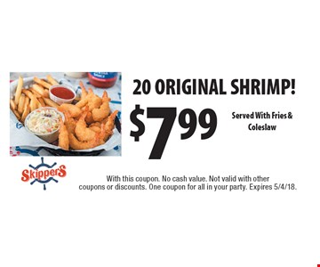 $7.99 20 ORIGINAL SHRIMP! Served With Fries & Coleslaw. With this coupon. No cash value. Not valid with other coupons or discounts. One coupon for all in your party. Expires 5/4/18.