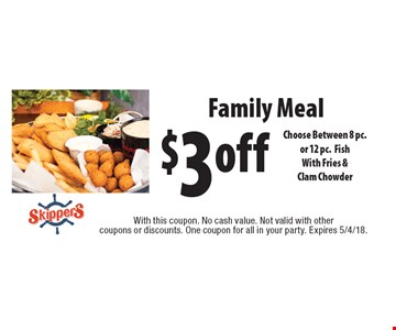 $3off Family Meal Choose Between 8 pc.or 12 pc.FishWith Fries &Clam Chowder. With this coupon. No cash value. Not valid with other coupons or discounts. One coupon for all in your party. Expires 5/4/18.