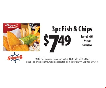 $7.49 3pc Fish & Chips Served withFries & Coleslaw. With this coupon. No cash value. Not valid with other coupons or discounts. One coupon for all in your party. Expires 5/4/18.