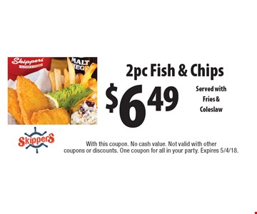 $6.49 2pc Fish & Chips Served withFries & Coleslaw. With this coupon. No cash value. Not valid with other coupons or discounts. One coupon for all in your party. Expires 5/4/18.