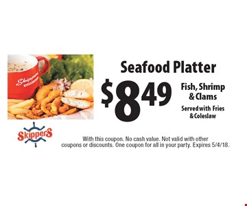 $8.49 Seafood Platter. Fish, Shrimp & Clams Served withFries & Coleslaw. With this coupon. No cash value. Not valid with other coupons or discounts. One coupon for all in your party. Expires 5/4/18.