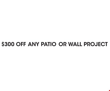 $300 OFF ANY PATIO OR WALL PROJECT.