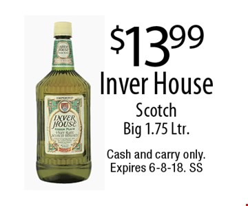 $13.99 Inver HouseScotchBig 1.75 Ltr.. Cash and carry only. Expires 6-8-18. SS