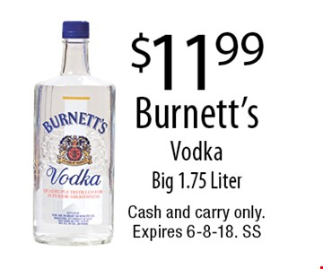 $11.99 Burnett's Vodka Big 1.75 Liter. Cash and carry only. Expires 6-8-18. SS