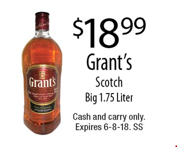 $18.99 Grant's Scotch Big 1.75 Liter. Cash and carry only. Expires 6-8-18. SS
