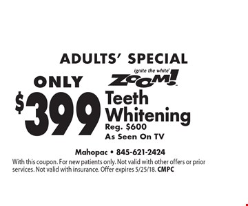 Adults' Special Only $399 Zoom! Teeth Whitening Teeth Whitening Reg. $600As Seen On TV. With this coupon. For new patients only. Not valid with other offers or prior services. Not valid with insurance. Offer expires 5/25/18. CMPC