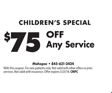 children's Special $75 OFF Any Service. With this coupon. For new patients only. Not valid with other offers or prior services. Not valid with insurance. Offer expires 5/25/18. CMPC
