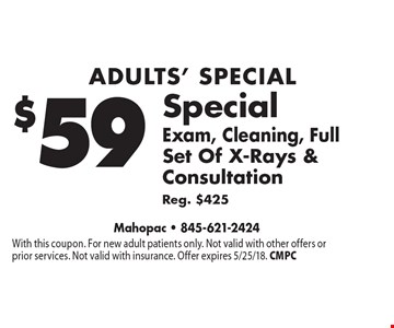 Adults' Special $59 Exam, Cleaning, Full Set Of X-Rays & Consultation Reg. $425. With this coupon. For new adult patients only. Not valid with other offers or prior services. Not valid with insurance. Offer expires 5/25/18. CMPC
