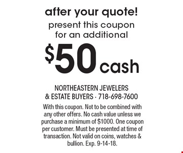 After your quote! Present this coupon for an additional $50 cash. With this coupon. Not to be combined with any other offers. No cash value unless we purchase a minimum of $1000. One coupon per customer. Must be presented at time of transaction. Not valid on coins, watches & bullion. Exp. 9-14-18.