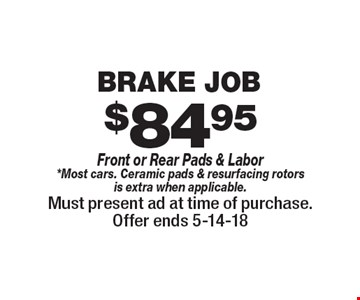 $84.95 Brake Job Front or Rear Pads & Labor *Most cars. Ceramic pads & resurfacing rotors is extra when applicable.. Must present ad at time of purchase.Offer ends 5-14-18