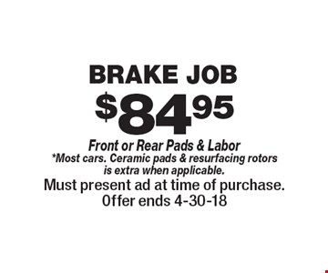 $84.95 Brake Job Front or Rear Pads & Labor*Most cars. Ceramic pads & resurfacing rotors is extra when applicable.. Must present ad at time of purchase.Offer ends 4-30-18