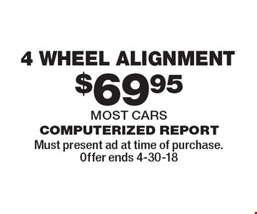 $69.95 4 wheel alignment computerized reportmost cars . Must present ad at time of purchase.Offer ends 4-30-18