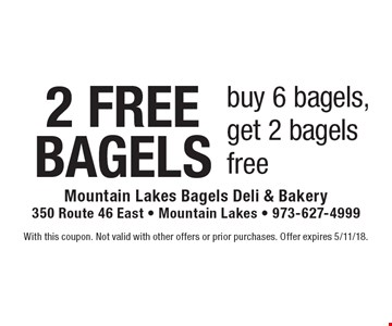 2 FREE BAGELS buy 6 bagels, get 2 bagels free. With this coupon. Not valid with other offers or prior purchases. Offer expires 5/11/18.