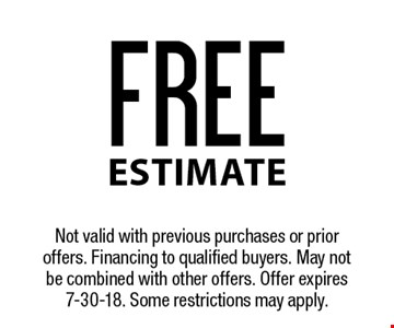 FREE estimate. Not valid with previous purchases or prior offers. Financing to qualified buyers. May not be combined with other offers. Offer expires 7-30-18. Some restrictions may apply.