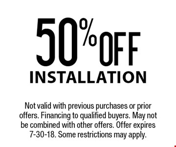 50% OFF installation. Not valid with previous purchases or prior offers. Financing to qualified buyers. May not be combined with other offers. Offer expires 7-30-18. Some restrictions may apply.