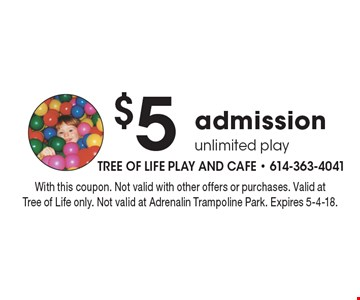 $5 admission unlimited play. With this coupon. Not valid with other offers or purchases. Valid atTree of Life only. Not valid at Adrenalin Trampoline Park. Expires 5-4-18.