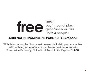 Free hour. Buy 1 hour of play, get a 2nd hour free, up to 4 people. With this coupon. 2nd hour must be used in 1 visit, per person. Not valid with any other offers or purchases. Valid at Adrenalin Trampoline Park only. Not valid at Tree of Life. Expires 5-4-18.