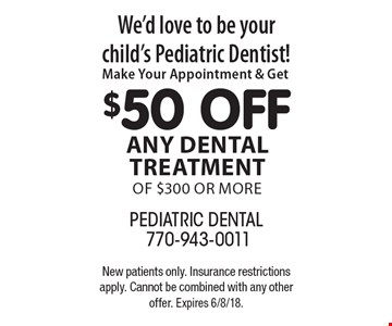 We'd love to be your child's Pediatric Dentist! $50 off any dental treatment of $300 or more. New patients only. Insurance restrictions apply. Cannot be combined with any other offer. Expires 6/8/18.